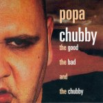 Popa Chubby - The good, the bad and the chuuby (2002)